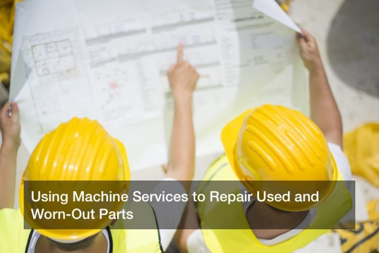 Using Machine Services to Repair Used and Worn-Out Parts