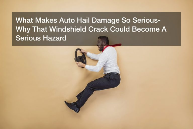 What Makes Auto Hail Damage So Serious? Why That Windshield Crack Could Become A Serious Hazard