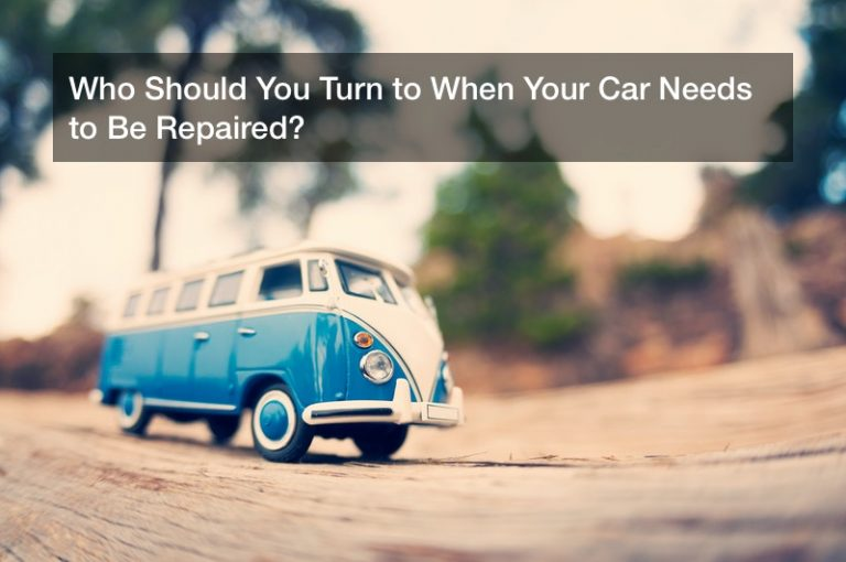Who Should You Turn to When Your Car Needs to Be Repaired?