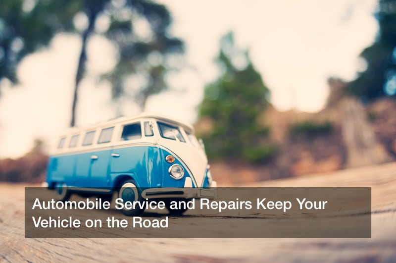 Automobile Service and Repairs Keep Your Vehicle on the Road