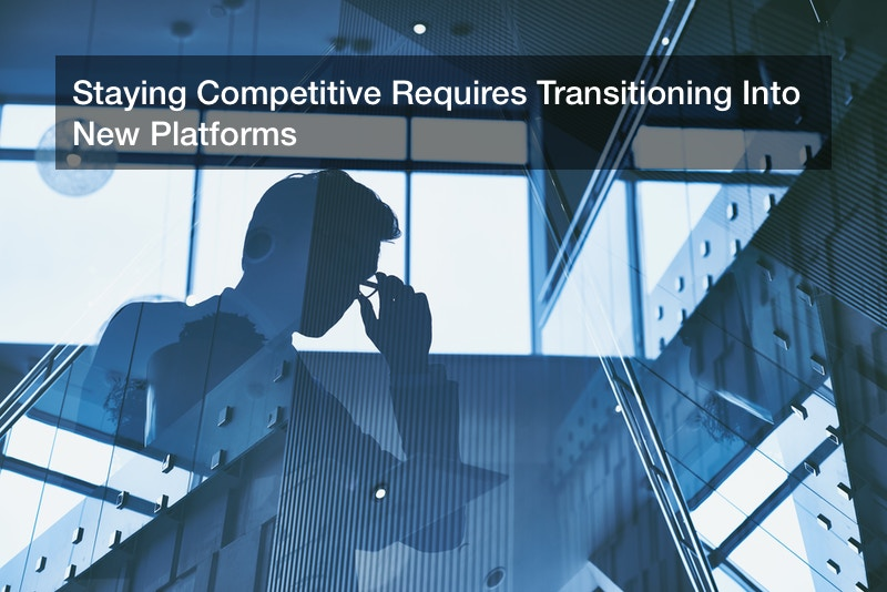 Staying Competitive Requires Transitioning Into New Platforms