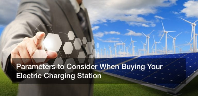 Parameters to Consider When Buying Your Electric Charging Station
