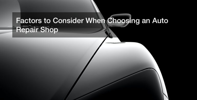 Factors to Consider When Choosing an Auto Repair Shop
