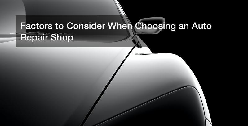 Factors to Consider When Choosing an Auto Repair Shop