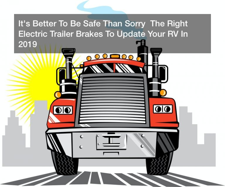 It's Better To Be Safe Than Sorry  The Right Electric Trailer Brakes To Update Your RV In 2019