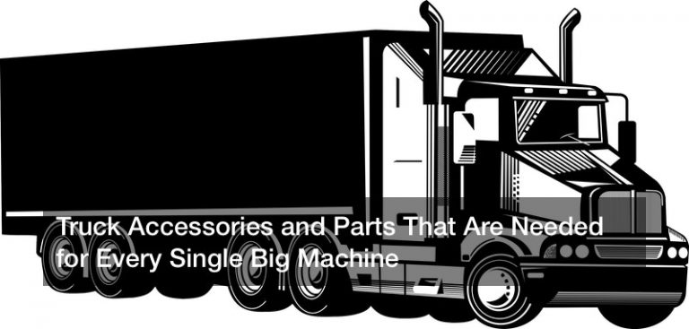 Truck Accessories and Parts That Are Needed for Every Single Big Machine