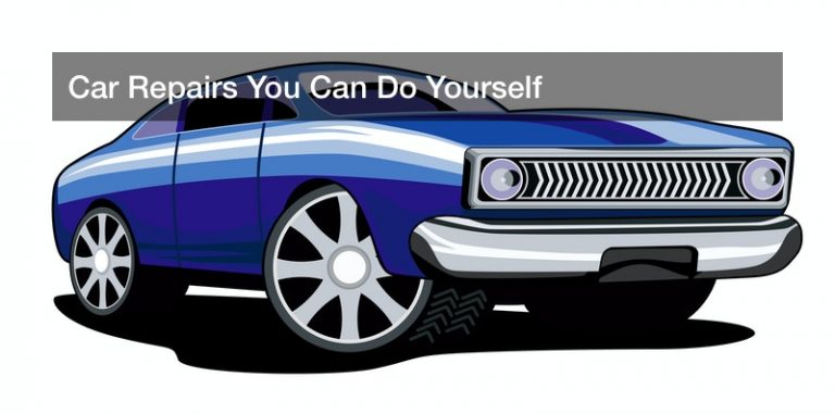 Car Repairs You Can Do Yourself