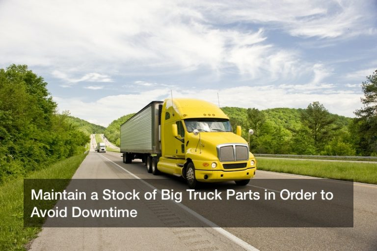 Maintain a Stock of Big Truck Parts in Order to Avoid Downtime