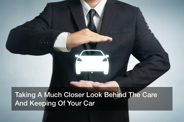Taking A Much Closer Look Behind The Care And Keeping Of Your Car